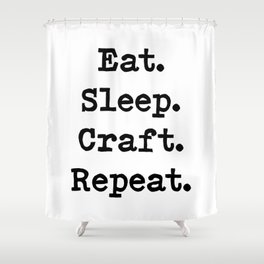 Eat. Sleep. Craft. Repeat. Shower Curtain