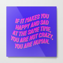 If It Makes You Happy and Sad at the Same Time, You Are Not Crazy You Are Human. Metal Print