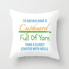 I'd Rather Have A Cupboard Full Of Yarn Than A Closet Stuffed With Heels Throw Pillow