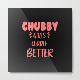 Chubby girls cuddle better quote Metal Print