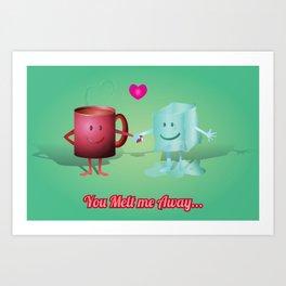 You Melt Me Away... Art Print