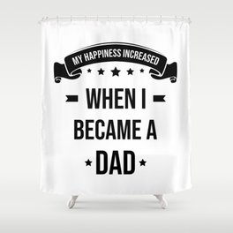 My Happiness Increased When I Became A Dad Shower Curtain