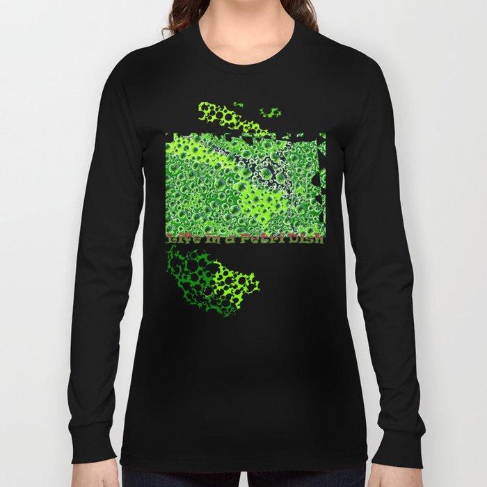 Life in a Petri Dish Long Sleeve T-shirt