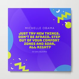 Michelle Obama Quote |Just try new things. Don't be afraid. Step out of your comfort zones and soar Metal Print