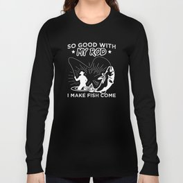 So Good With My Rod I Make Fish Come Fishing Bait Fisher Design Long Sleeve T-shirt