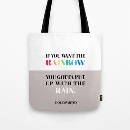 If you want the rainbow, you gotta put up with the rain - dolly parton Tote Bag