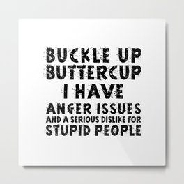 BUCKLE UP BUTTERCUP I HAVE ANGER ISSUES AND SERIOUS DISLIKE FOR STUPID PEOPLE Metal Print