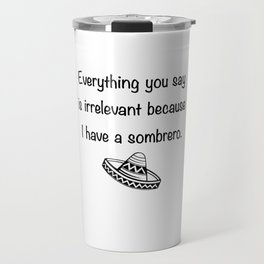 Everything You Say Is Irrelevant Because I Have A Sombrero Travel Mug