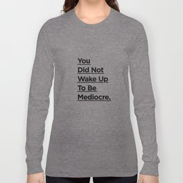 You Did Not Wake Up to Be Mediocre black and white minimalist typography home room wall decor Long Sleeve T-shirt