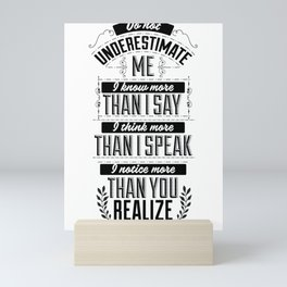 Do not underestimate me. I know more than I say, think more than I speak and notice more than you Mini Art Print
