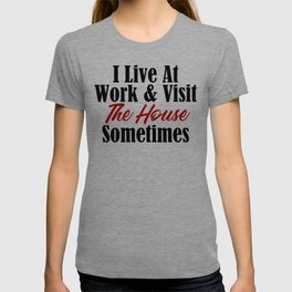 I live at work & visit the house sometimes. Is your workplace a second home? No life & working all t T-shirt