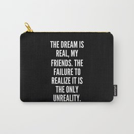 The dream is real my friends The failure to realize it is the only unreality Carry-All Pouch