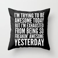 sayings Throw Pillows featuring I'M TRYING TO BE AWESOME TODAY, BUT I'M EXHAUSTED FROM BEING SO FREAKIN' AWESOME YESTERDAY (B&W) by CreativeAngel