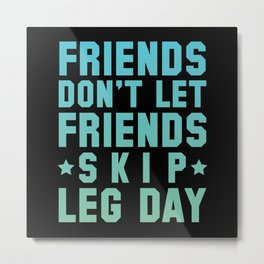 Friends Don't Let Friends Skip Leg Day Metal Print