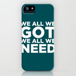 We All We Got We All We Need. iPhone Case