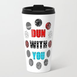 DUN WITH YOU Travel Mug