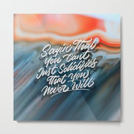Sayin' That You Can't Just Solidifies That You Never Will Metal Print