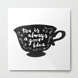 Tea Is Always A Good Idea Metal Print