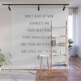 Don't Give Up Now. Chances Are Your Best Kiss, Your Hardest Laugh ... -Atticus Wall Mural