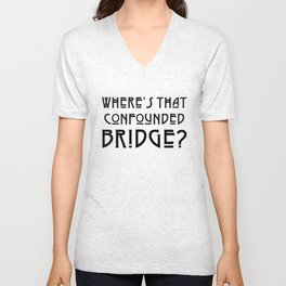 WHERE'S THAT CONFOUNDED BRIDGE? - solid black Unisex V-Neck