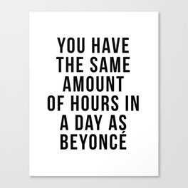 You have the sam amount of hours in a day as Bey Canvas Print