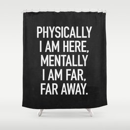 Physically I am here Shower Curtain