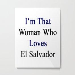I'm That Woman Who Loves El Salvador  Metal Print