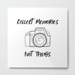 Collect memories, not things Metal Print