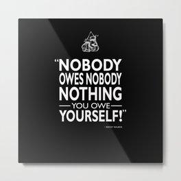 Nobody Owes Nobody Nothing Metal Print