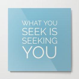 What you seek is seeking you Metal Print