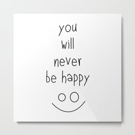 You Will Never Be Happy :) Metal Print