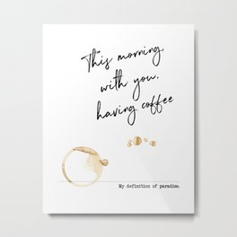"""This morning with you having coffee – Paradise Definition Inspired by """"This morning with her"""" Metal Print"""