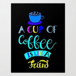 A Cup of Coffee is Like a Friend Art Print