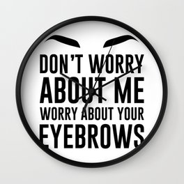 don't worry about me. worry about your eyebrows Wall Clock