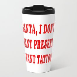 Santa, I Don't Want Presents I Want Tattoos Travel Mug