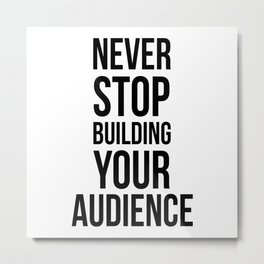 Never Stop Building Your Audience Black and White Metal Print