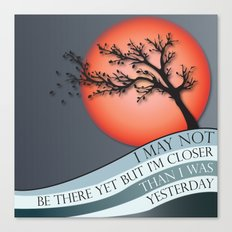 I May Not Be There Yet But I'm Closer Than I Was Yesterday Canvas Print