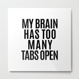 My Brain Has Too Many Tabs Open Metal Print