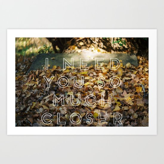 i need you so much closer. Art Print
