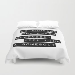 Be someone who makes everybody feel like a somebody Duvet Cover