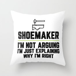 Shoemaker I'm Not Arguing I'm Just Explaining Why I'm Right Shoemaker Gift Funny Shirt Novelty Gag Throw Pillow