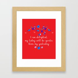 I am delighted, my today will be greater than my yesterday Framed Art Print