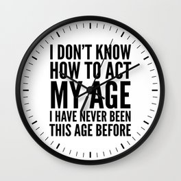 I DON'T KNOW HOW TO ACT MY AGE I HAVE NEVER BEEN THIS AGE BEFORE Wall Clock