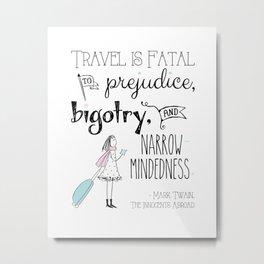 Travel is Fatal to Prejudice, Bigotry and Narrow-mindedness. Metal Print