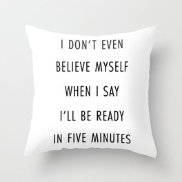 I Don't Even Believe Myself When I Say I'll Be Ready In Five Minutes Throw Pillow
