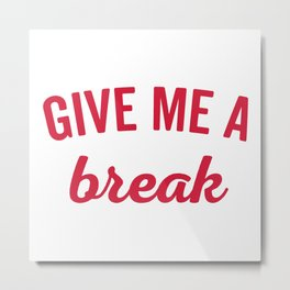Give Me A Break Funny Quote Metal Print