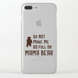 Do Not Make Me Go Full On Mama Bear Gift Clear iPhone Case