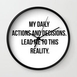 Daily actions and decisions create your reality. Wall Clock
