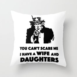 You Can't Scare Me I Have A Wife And Daughters Throw Pillow