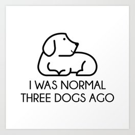 I Was Normal Three Dogs Ago Art Print